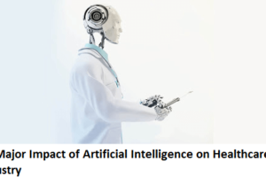 Major Impact of Artificial Intelligence on Healthcare Industry